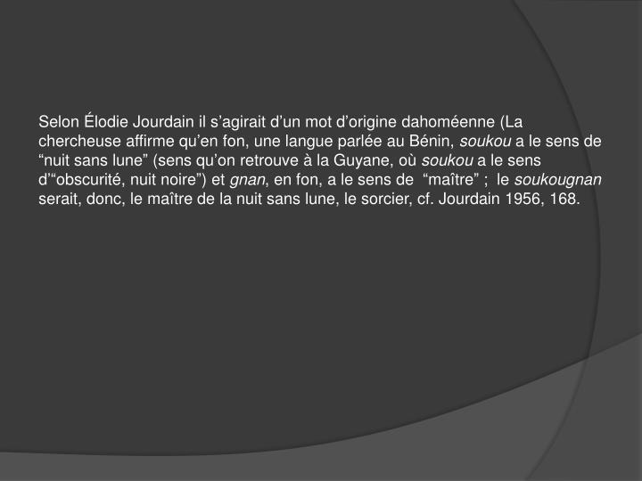 Selon Élodie Jourdain il s'agirait d'un mot d'origine dahoméenne (La chercheuse affirme qu'en fon, une langue parlée au Bénin,