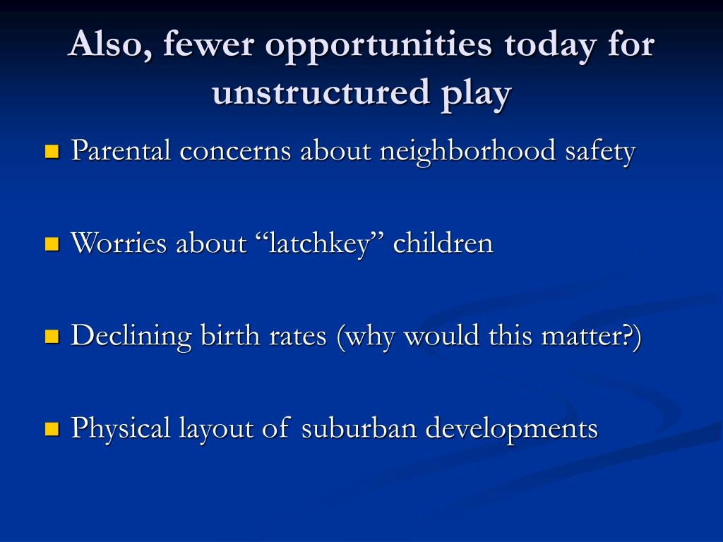 Also, fewer opportunities today for unstructured play