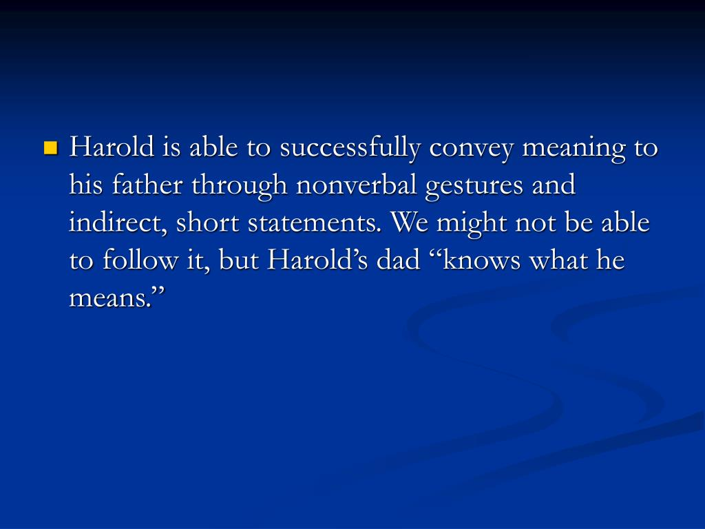 "Harold is able to successfully convey meaning to his father through nonverbal gestures and indirect, short statements. We might not be able to follow it, but Harold's dad ""knows what he means."""
