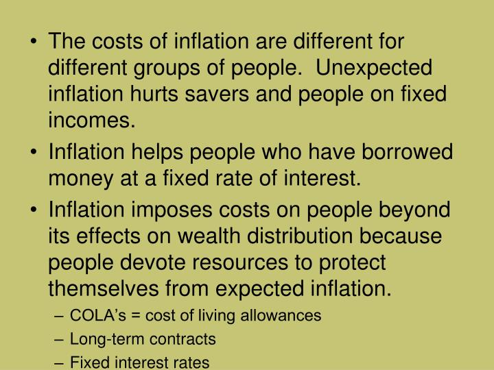 The costs of inflation are different for different groups of people.  Unexpected inflation hurts savers and people on fixed incomes.