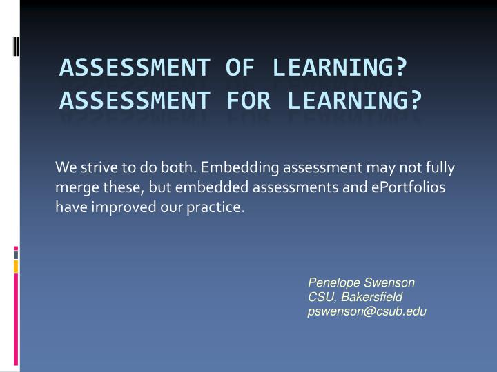 We strive to do both. Embedding assessment may not fully merge these, but embedded assessments and ePortfolios have improved our practice.