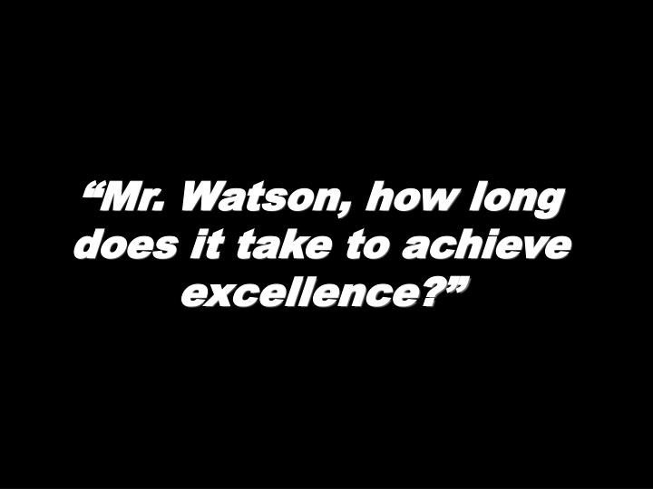 """Mr. Watson, how long does it take to achieve excellence?"""