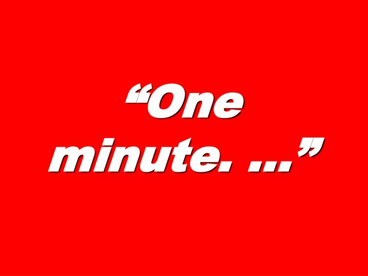 """""""One minute. …"""""""