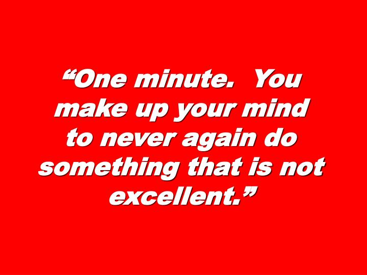 """One minute.  You make up your mind to never again do something that is not excellent."""