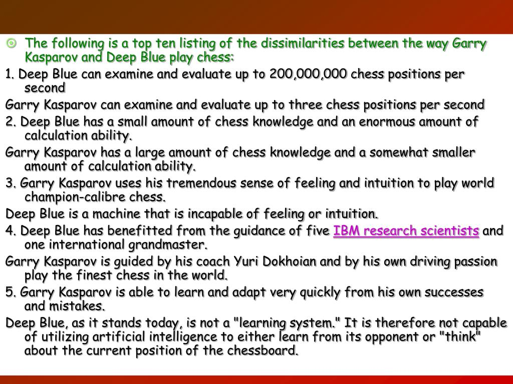 The following is a top ten listing of the dissimilarities between the way Garry Kasparov and Deep Blue play chess: