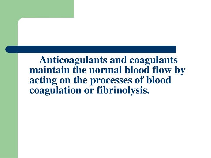 Anticoagulants and coagulants maintain the normal blood flow by acting on the processes of blood coagulation or fibrinolysis.