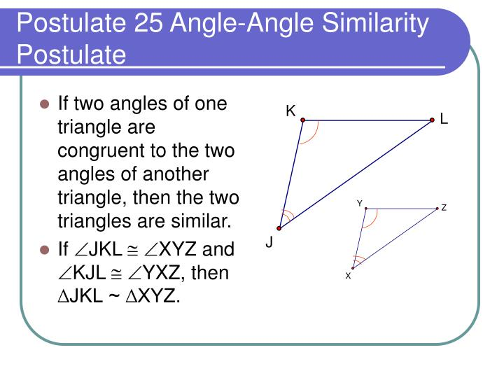 If two angles of one triangle are congruent to the two angles of another triangle, then the two triangles are similar.