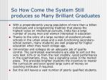 so how come the system still produces so many brilliant graduates