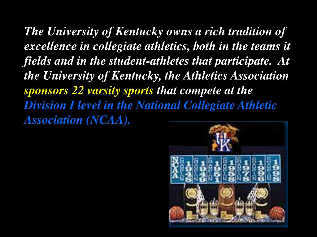 The University of Kentucky owns a rich tradition of excellence in collegiate athletics, both in the teams it fields and in the student-athletes that participate.  At the University of Kentucky, the Athletics Association