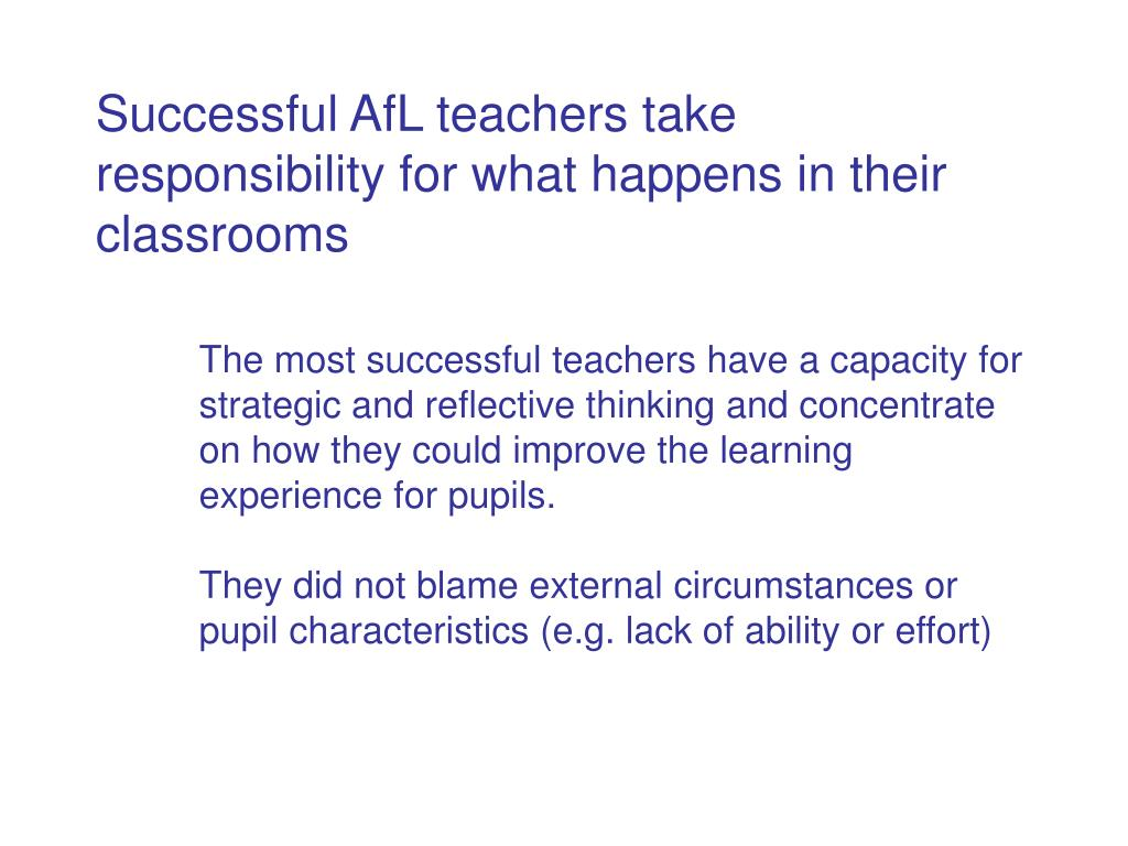 Successful AfL teachers take responsibility for what happens in their classrooms