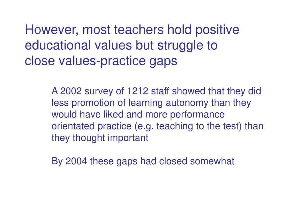 However, most teachers hold positive educational values but struggle to close values-practice gaps