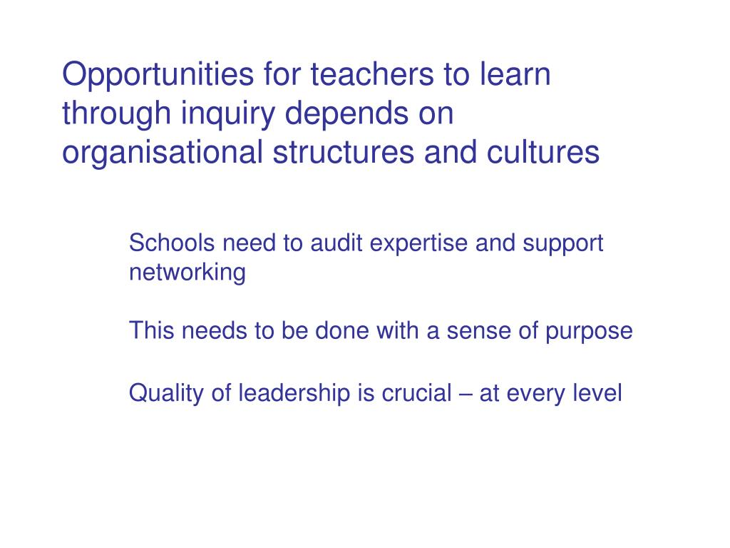 Opportunities for teachers to learn through inquiry depends on organisational structures and cultures