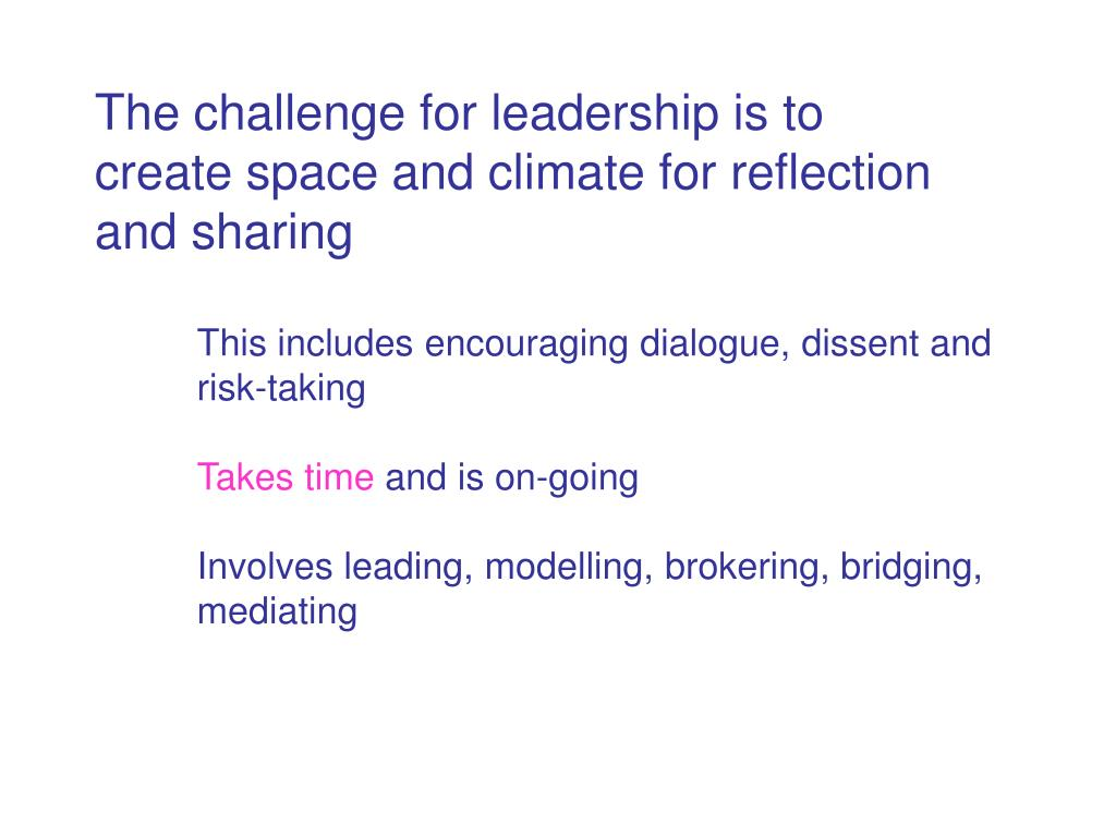 The challenge for leadership is to create space and climate for reflection and sharing