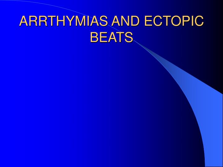 ARRTHYMIAS AND ECTOPIC BEATS