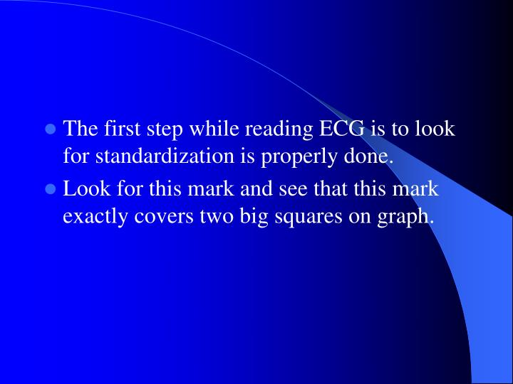 The first step while reading ECG is to look for standardization is properly done.