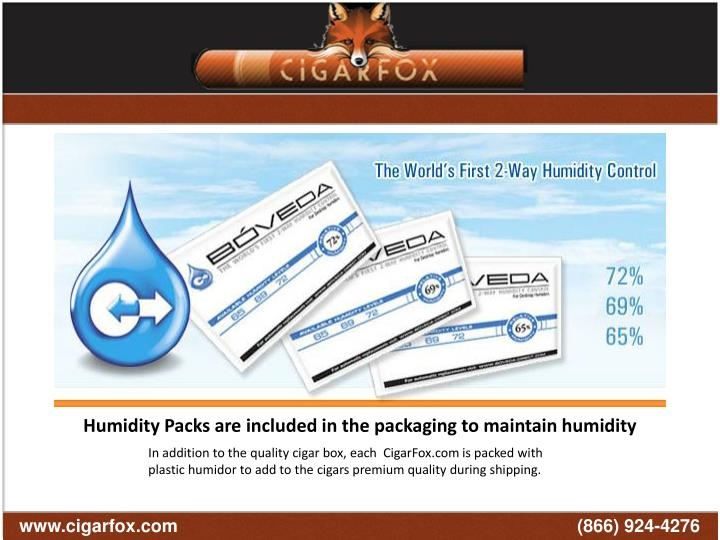 Cigars from CigarFox.com are place the correct number of humidity packets inside your cigar box maintain a precise relative humidity for the cigars. Each humidity packet consists of a specially prepared saturated solution of pure water and natural salt to keep your cigars fresh on their way to your home.