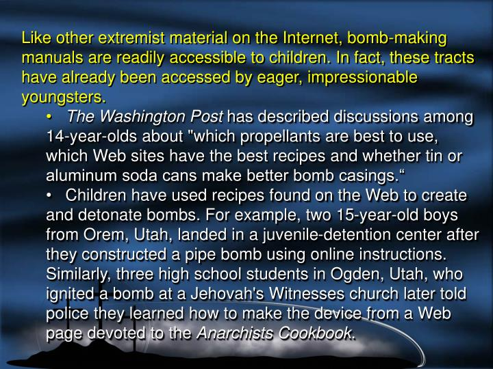 Like other extremist material on the Internet, bomb-making manuals are readily accessible to children. In fact, these tracts have already been accessed by eager, impressionable youngsters.