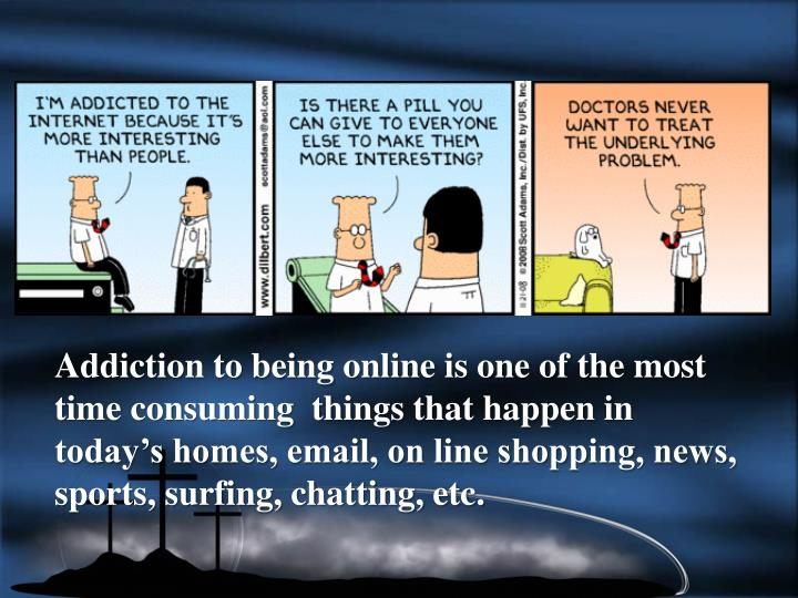 Addiction to being online is one of the most time consuming  things that happen in today's homes, email, on line shopping, news, sports, surfing, chatting, etc.