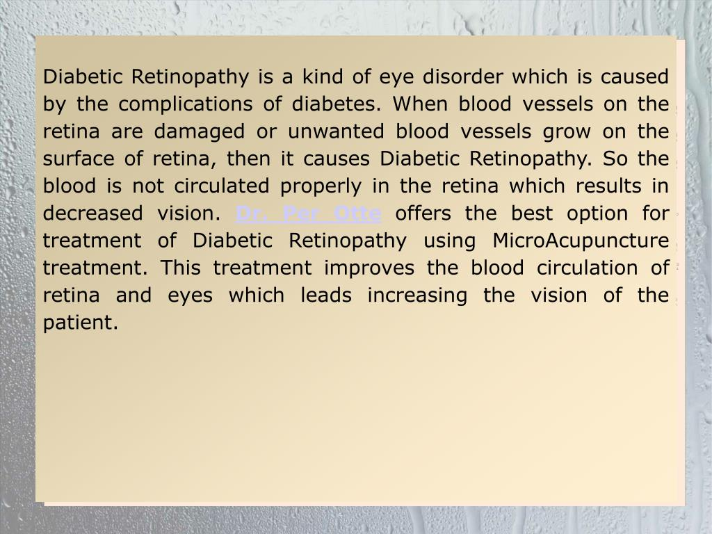 Diabetic Retinopathy is a kind of eye disorder which is caused by the complications of diabetes. When blood vessels on the retina are damaged or unwanted blood vessels grow on the surface of retina, then it causes Diabetic Retinopathy. So the blood is not circulated properly in the retina which results in decreased vision.