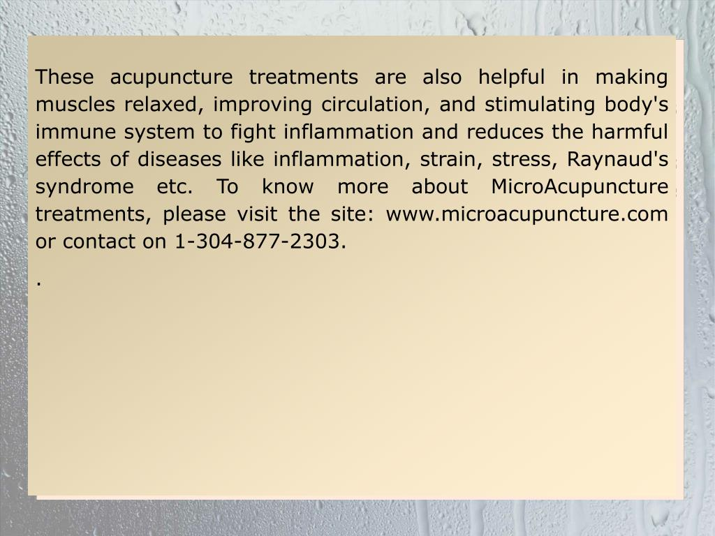 These acupuncture treatments are also helpful in making muscles relaxed, improving circulation, and stimulating body's immune system to fight inflammation and reduces the harmful effects of diseases like inflammation, strain, stress, Raynaud's syndrome etc. To know more about MicroAcupuncture treatments, please visit the site: www.microacupuncture.com or contact on 1-304-877-2303.