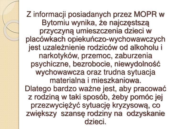 Z informacji posiadanych przez MOPR w Bytomiu wynika, że najczęstszą przyczyną umieszczenia dzieci w placówkach opiekuńczo-wychowawczych jest uzależnienie rodziców od alkoholu i narkotyków, przemoc, zaburzenia psychiczne, bezrobocie, niewydolność wychowawcza oraz trudna sytuacja materialna i mieszkaniowa.