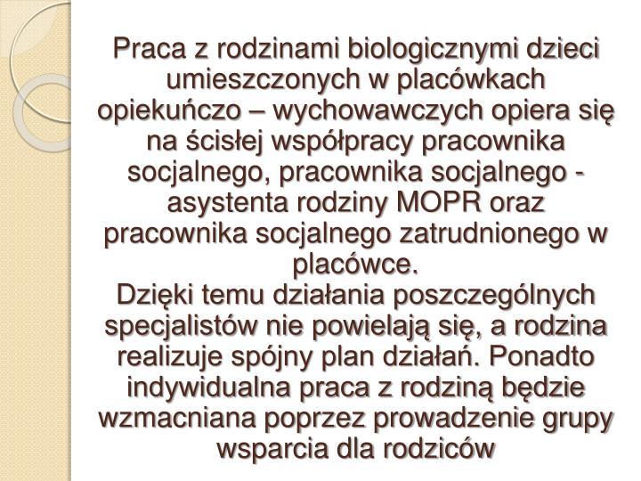 Praca z rodzinami biologicznymi dzieci umieszczonych w placówkach opiekuńczo – wychowawczych opiera się na ścisłej współpracy pracownika socjalnego, pracownika socjalnego - asystenta rodziny MOPR oraz pracownika socjalnego zatrudnionego w placówce.