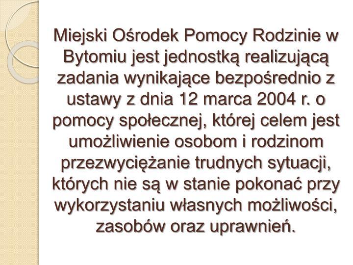 Miejski Ośrodek Pomocy Rodzinie w Bytomiu jest jednostką realizującą zadania wynikające bezpośrednio z ustawy z dnia 12 marca 2004 r. o pomocy społecznej, której celem jest umożliwienie osobom i rodzinom  przezwyciężanie trudnych sytuacji,  których nie są w stanie pokonać przy wykorzystaniu własnych możliwości, zasobów oraz uprawnień.