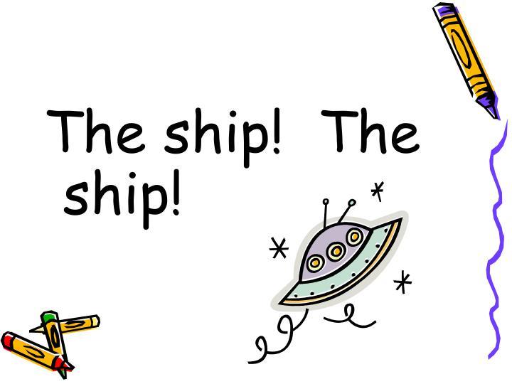 The ship!  The ship!