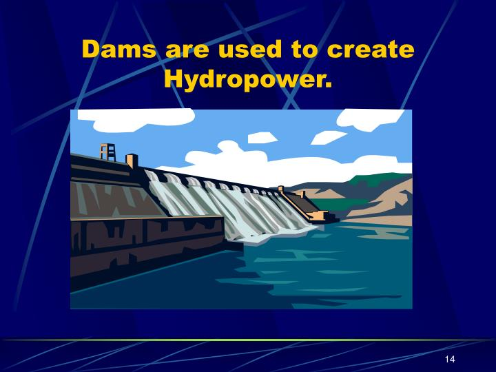 Dams are used to create Hydropower.