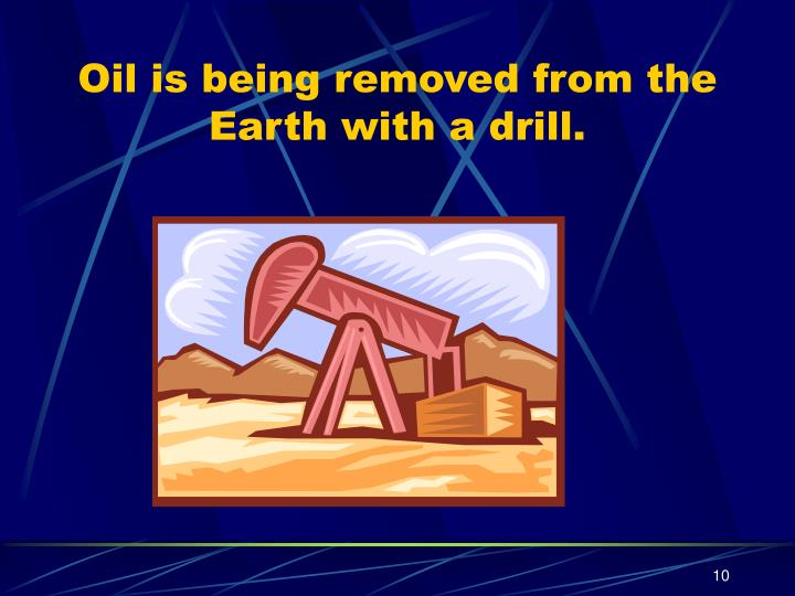 Oil is being removed from the Earth with a drill.