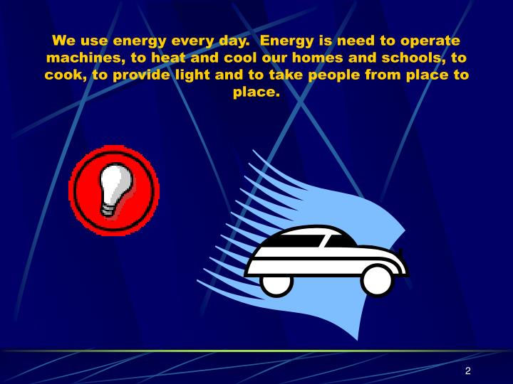 We use energy every day.  Energy is need to operate machines, to heat and cool our homes and schools...