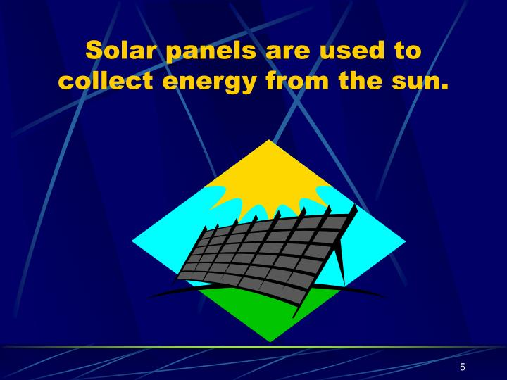 Solar panels are used to collect energy from the sun.