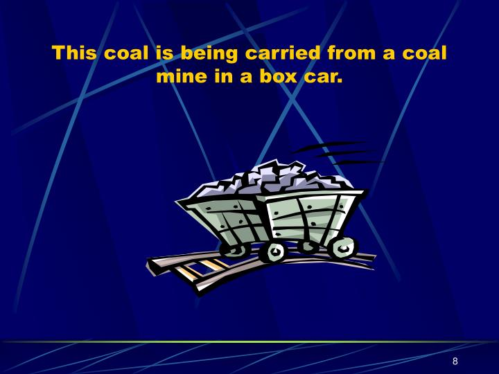 This coal is being carried from a coal mine in a box car.