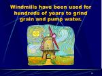 windmills have been used for hundreds of years to grind grain and pump water