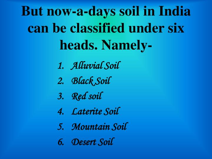 But now-a-days soil in India can be classified under six heads. Namely-
