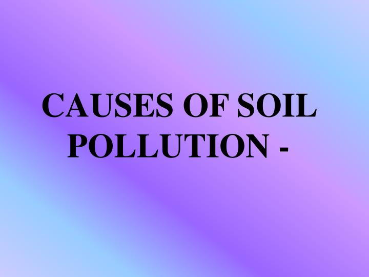 CAUSES OF SOIL POLLUTION -