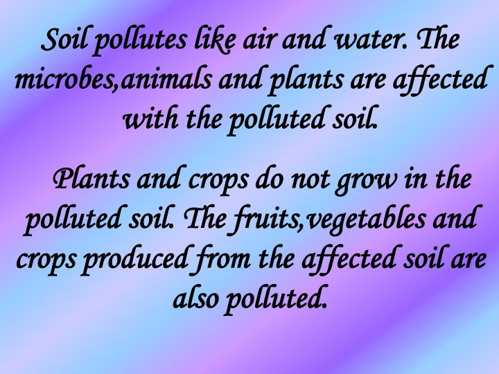 Soil pollutes like air and water. The microbes,animals and plants are affected with the polluted soil.