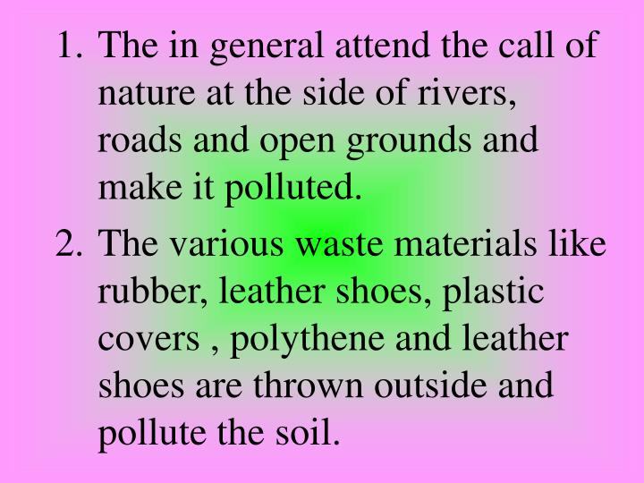 The in general attend the call of nature at the side of rivers, roads and open grounds and make it polluted.