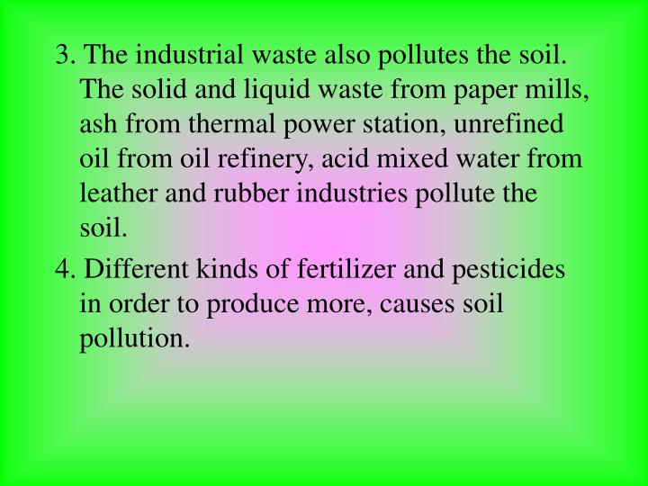 3. The industrial waste also pollutes the soil. The solid and liquid waste from paper mills, ash from thermal power station, unrefined oil from oil refinery, acid mixed water from leather and rubber industries pollute the soil.