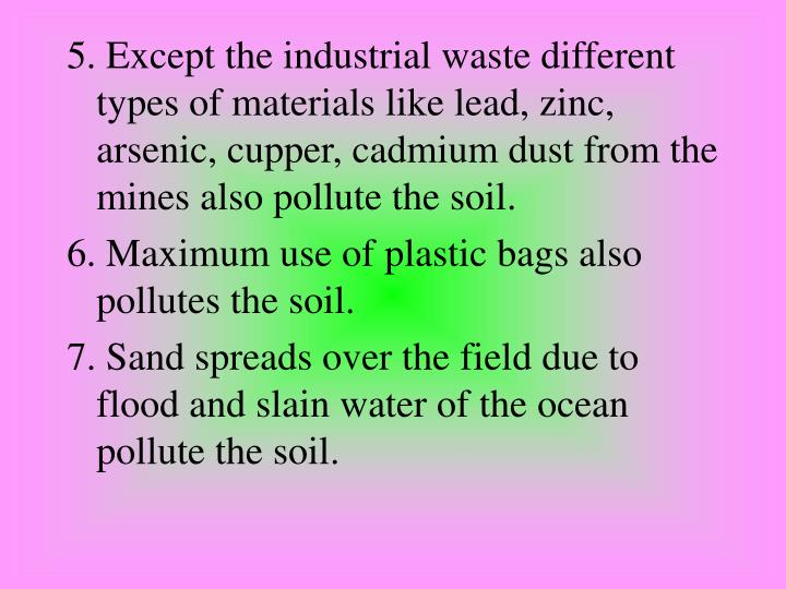 5. Except the industrial waste different types of materials like lead, zinc, arsenic, cupper, cadmium dust from the mines also pollute the soil.