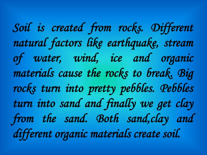 Soil is created from rocks. Different natural factors like earthquake, stream of water, wind, ice and organic materials cause the rocks to break. Big rocks turn into pretty pebbles. Pebbles turn into sand and finally we get clay from the sand. Both sand,clay and different organic materials create soil.