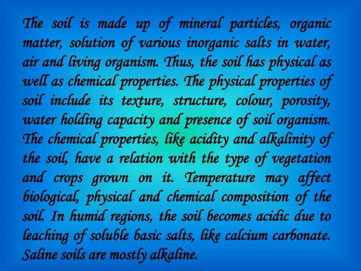 The soil is made up of mineral particles, organic matter, solution of various inorganic salts in water, air and living organism. Thus, the soil has physical as well as chemical properties. The physical properties of soil include its texture, structure, colour, porosity, water holding capacity and presence of soil organism. The chemical properties, like acidity and alkalinity of the soil, have a relation with the type of vegetation and crops grown on it. Temperature may affect biological, physical and chemical composition of the soil. In humid regions, the soil becomes acidic due to leaching of soluble basic salts, like calcium carbonate. Saline soils are mostly alkaline.