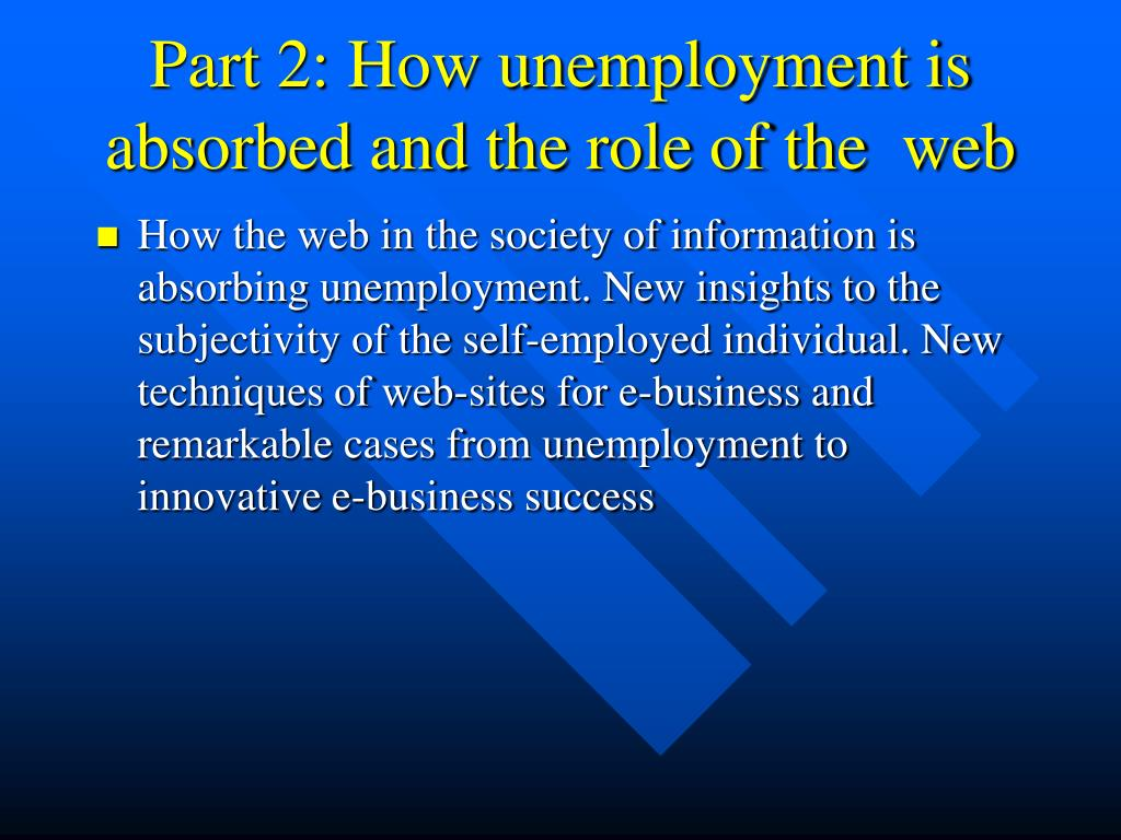 How the web in the society of information is absorbing unemployment. New insights to the subjectivity of the self-employed individual. New techniques of web-sites for e-business and remarkable cases from unemployment to innovative e-business success