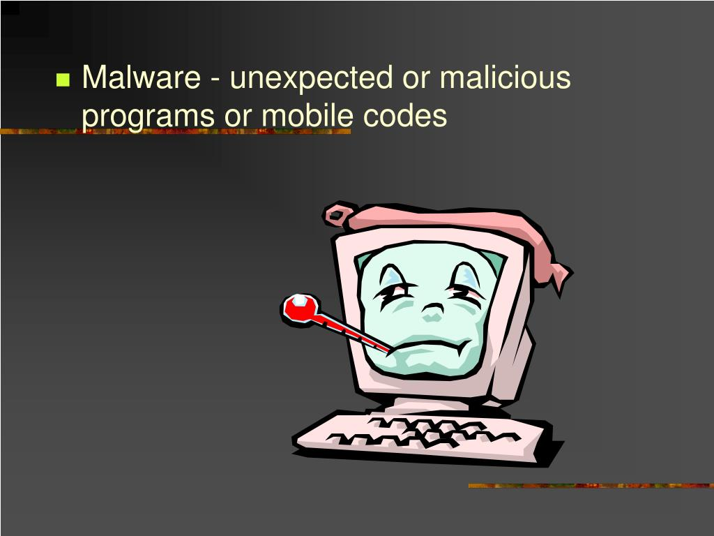 Malware - unexpected or malicious programs or mobile codes