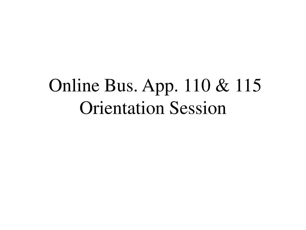 Online Bus. App. 110 & 115 Orientation Session