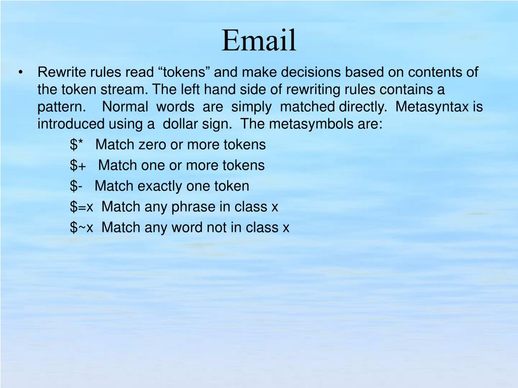 "Rewrite rules read ""tokens"" and make decisions based on contents of the token stream. The left hand side of rewriting rules contains a   pattern.    Normal  words  are  simply  matched directly.  Metasyntax is introduced using a  dollar sign.  The metasymbols are:"