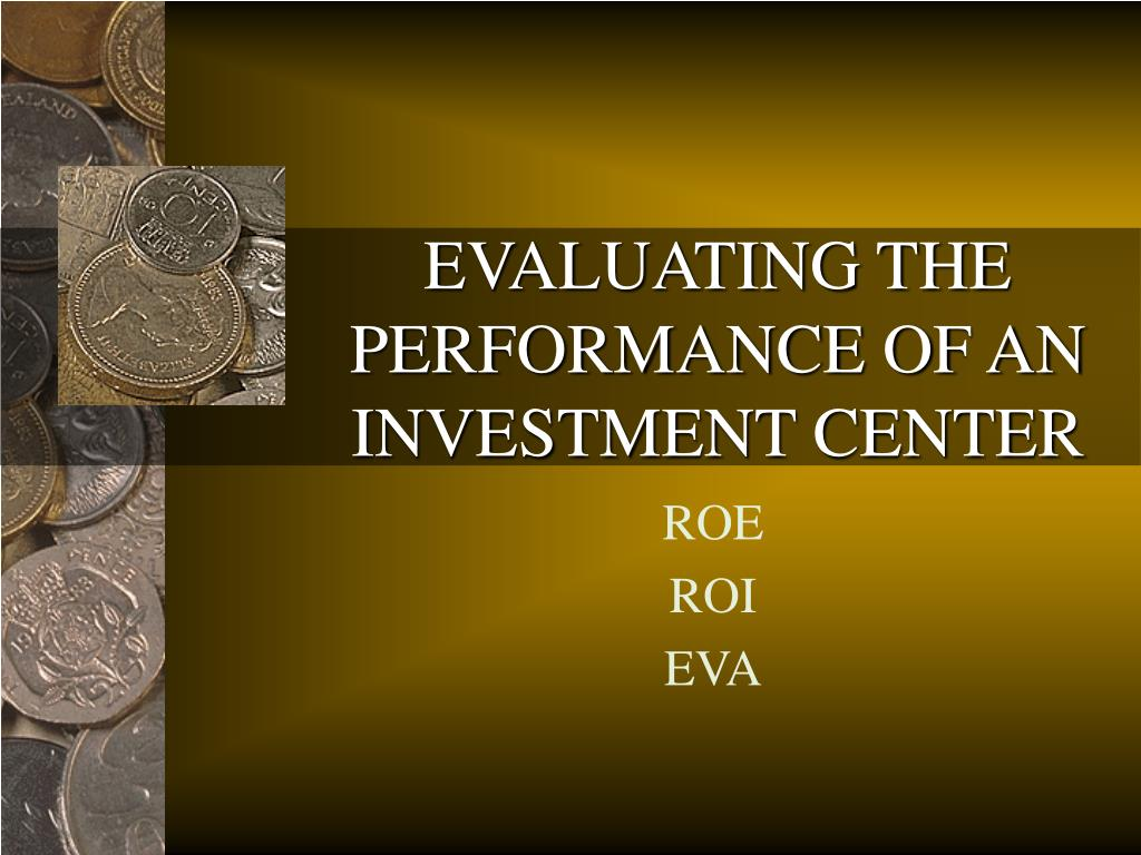 EVALUATING THE PERFORMANCE OF AN INVESTMENT CENTER