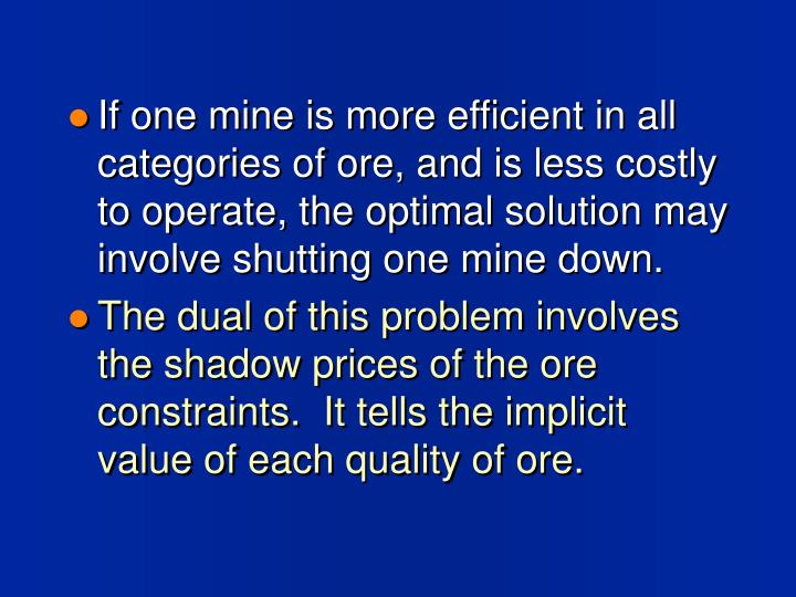 If one mine is more efficient in all categories of ore, and is less costly to operate, the optimal solution may involve shutting one mine down.