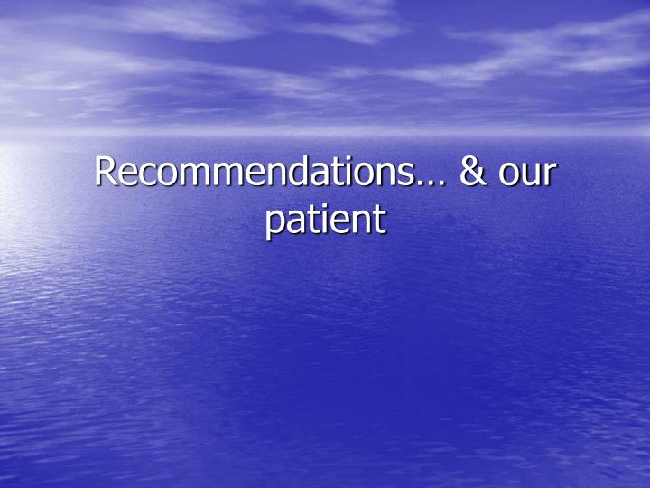 Recommendations… & our patient