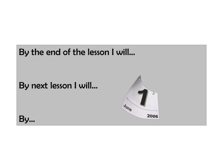 By the end of the lesson I will…